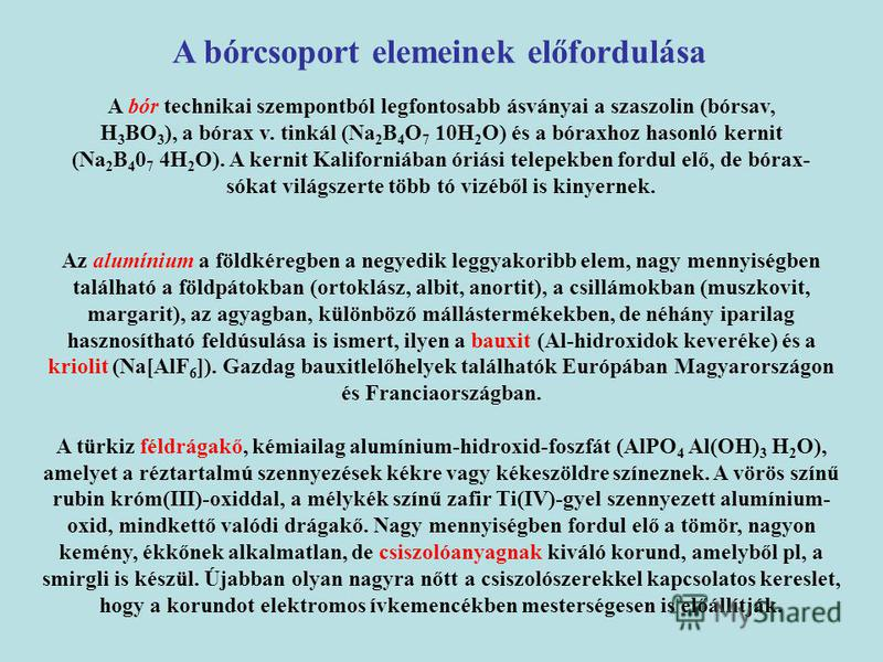 A bór technikai szempontból legfontosabb ásványai a szaszolin (bórsav, H 3 BO 3 ), a bórax v. tinkál (Na 2 B 4 O 7 10H 2 O) és a bóraxhoz hasonló kernit (Na 2 B 4 0 7 4H 2 O). A kernit Kaliforniában óriási telepekben fordul elő, de bórax- sókat világ
