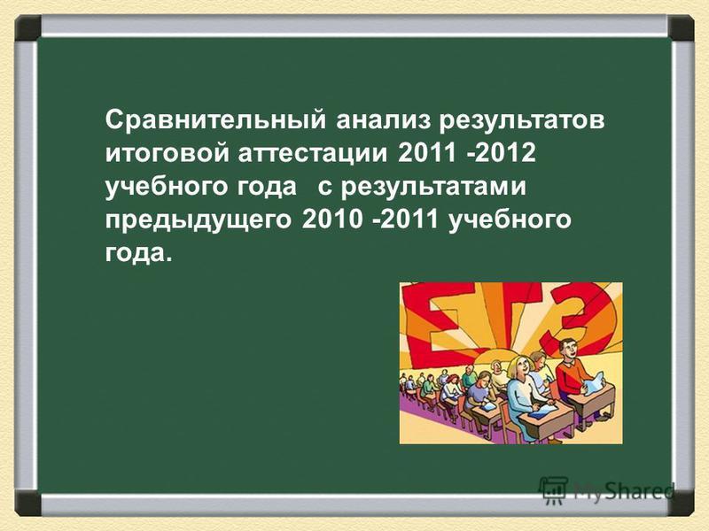 Сравнительный анализ результатов итоговой аттестации 2011 -2012 учебного года с результатами предыдущего 2010 -2011 учебного года.