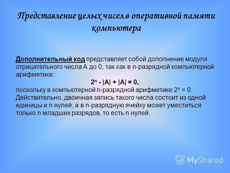 Дополнительный код представляет собой дополнение модуля отрицательного числа А до 0, так как в n-разрядной компьютерной арифметике: 2 n - |А| + |А| = 0, поскольку в компьютерной n-разрядной арифметике 2 n = 0. Действительно, двоичная запись такого чи
