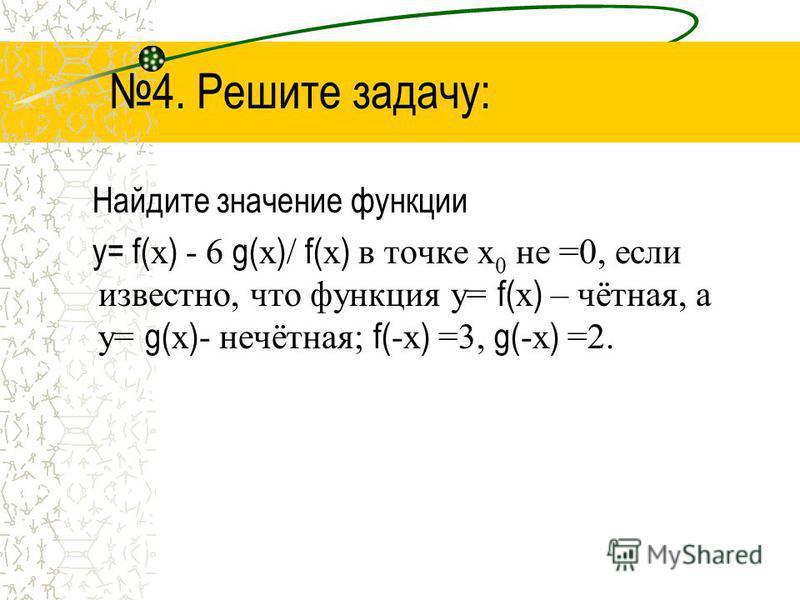 4. Решите задачу: Найдите значение функции у= f( х ) - 6 g( х ) / f( х ) в точке х 0 не =0, если известно, что функция у= f( х ) – чётная, а у= g( х ) - нечётная; f( -х ) =3, g( -х ) =2.