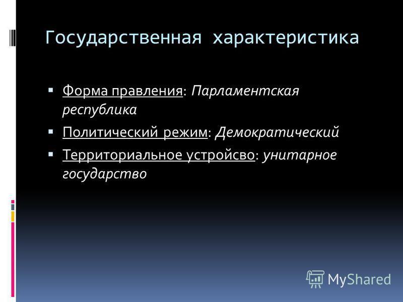 Государственная характеристика Форма правления: Парламентская республика Политический режим: Демократический Территориальное устройство: унитарное государство