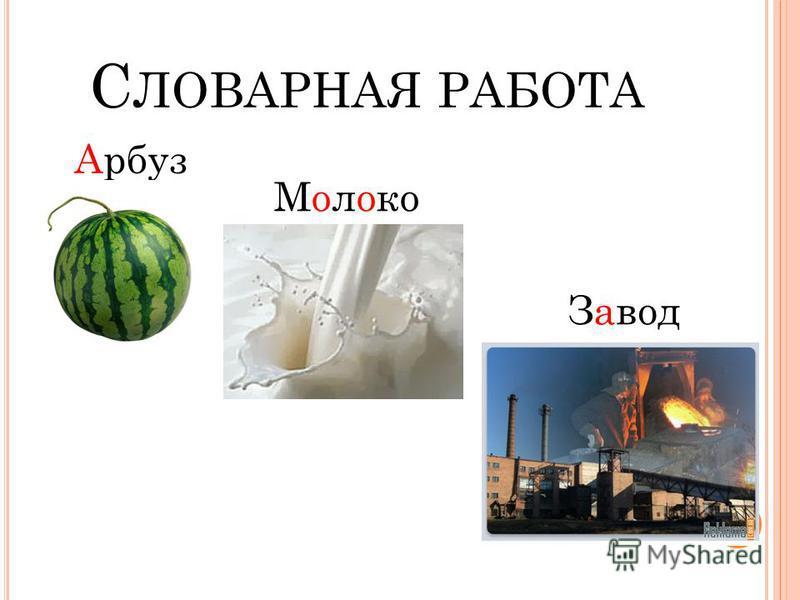 С ЛОВАРНАЯ РАБОТА Арбуз Молоко Завод