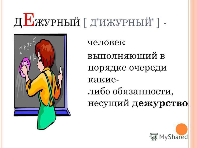 Д Е ЖУРНЫЙ [ Д ' ИЖУРНЫЙ ' ] - человек выполняющий в порядке очереди какие- либо обязанности, несущий дежурство.