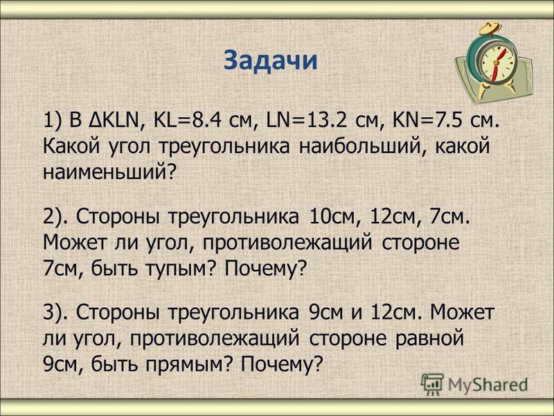 Задачи 1) В ΔKLN, KL=8.4 см, LN=13.2 см, KN=7.5 см. Какой угол треугольника наибольший, какой наименьший? 2). Стороны треугольника 10 см, 12 см, 7 см. Может ли угол, противолежащий стороне 7 см, быть тупым? Почему? 3). Стороны треугольника 9 см и 12