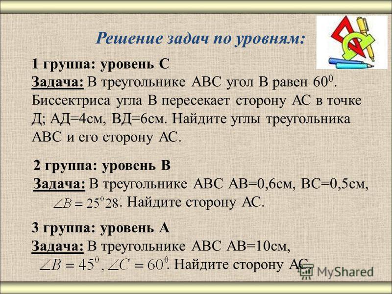 Решение задач по уровням: 1 группа: уровень С Задача: В треугольнике АВС угол В равен 60 0. Биссектриса угла В пересекает сторону АС в точке Д; АД=4 см, ВД=6 см. Найдите углы треугольника АВС и его сторону АС. 2 группа: уровень В Задача: В треугольни