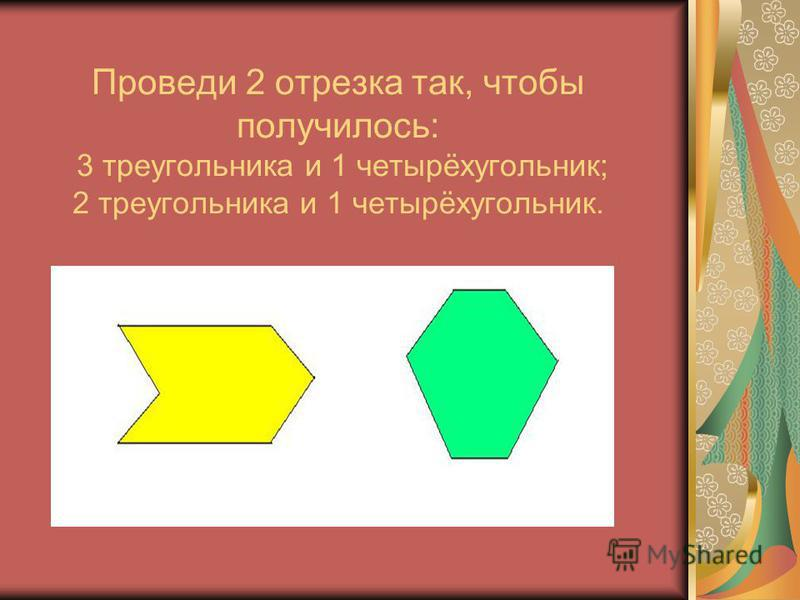 Проведи 2 отрезка так, чтобы получилось: 3 треугольника и 1 четырёхугольник; 2 треугольника и 1 четырёхугольник.