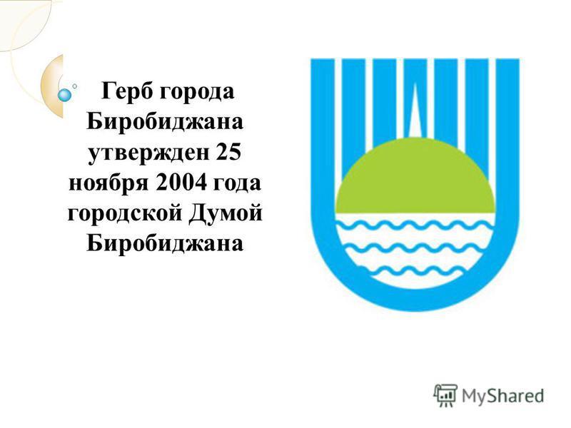 Герб города Биробиджана утвержден 25 ноября 2004 года городской Думой Биробиджана