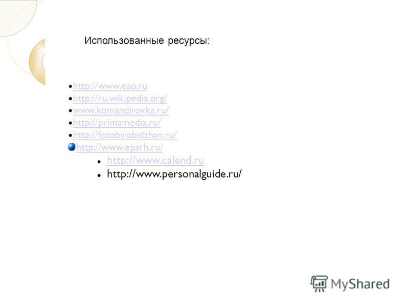 http://www.eao.ru http://ru.wikipedia.org/ www.komandirovka.ru/ http://primamedia.ru/ http://fotobirobidzhan.ru/ http://www.eparh.ru/ http://www.calend.ru http://www.personalguide.ru/ Использованные ресурсы: