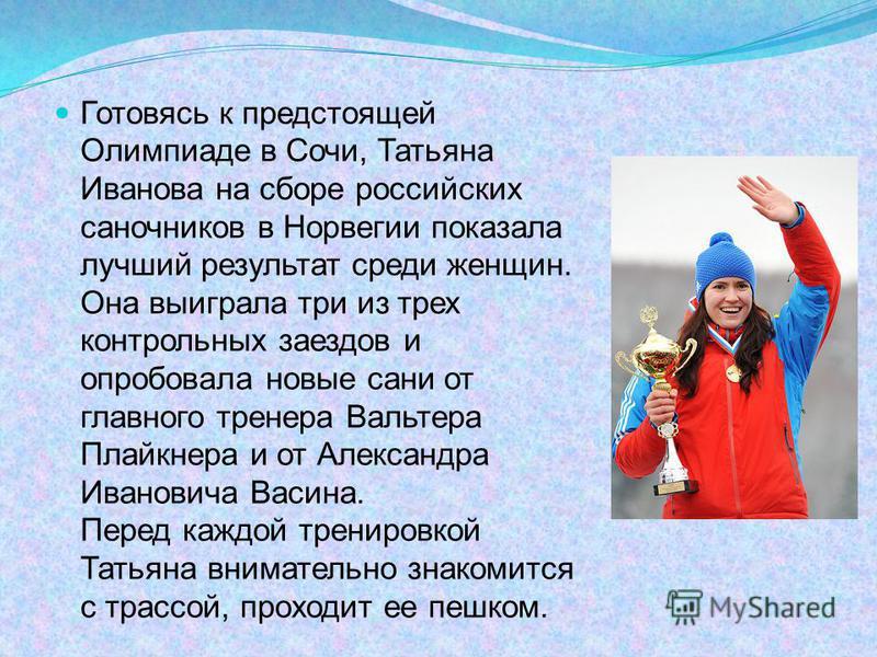 Готовясь к предстоящей Олимпиаде в Сочи, Татьяна Иванова на сборе российских саночников в Норвегии показала лучший результат среди женщин. Она выиграла три из трех контрольных заездов и опробовала новые сани от главного тренера Вальтера Плайкнера и о
