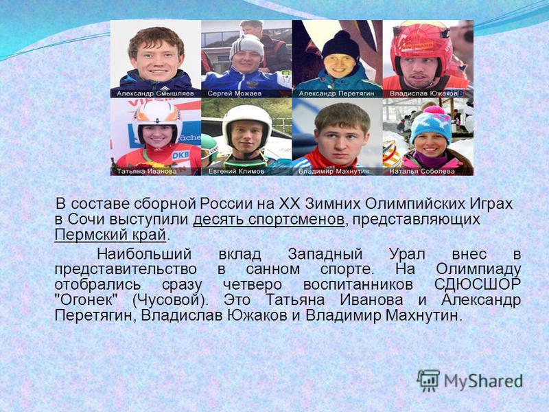 В составе сборной России на XX Зимних Олимпийских Играх в Сочи выступили десять спортсменов, представляющих Пермский край. Наибольший вклад Западный Урал внес в представительство в санном спорте. На Олимпиаду отобрались сразу четверо воспитанников СД