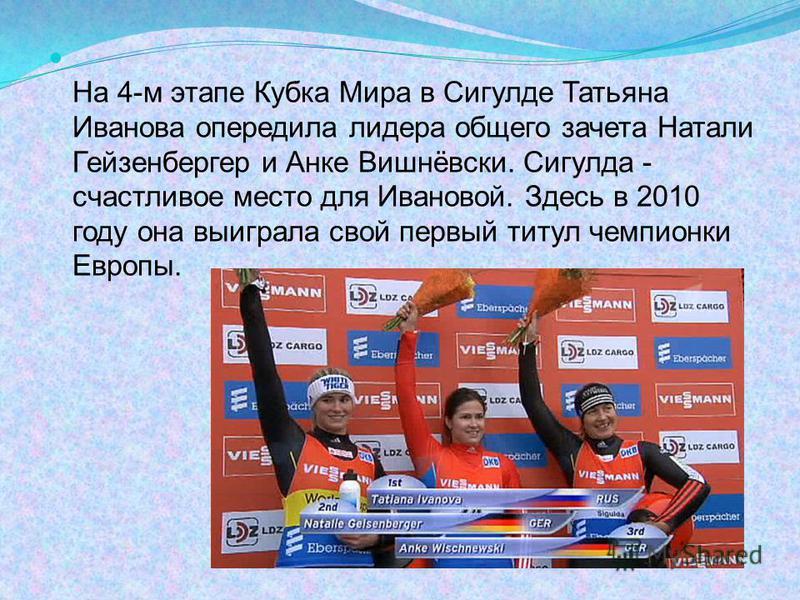 На 4-м этапе Кубка Мира в Сигулде Татьяна Иванова опередила лидера общего зачета Натали Гейзенбергер и Анке Вишнёвски. Сигулда - счастливое место для Ивановой. Здесь в 2010 году она выиграла свой первый титул чемпионки Европы.