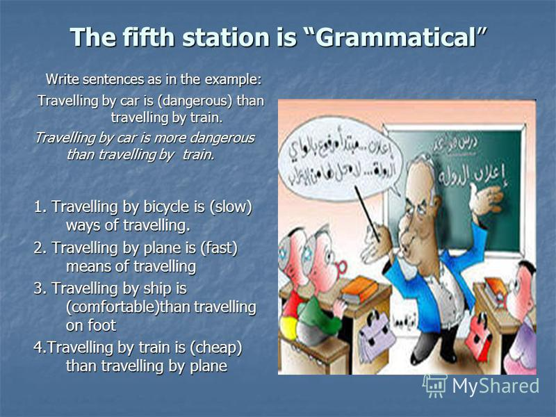 The fifth station is Grammatical Write sentences as in the example: Write sentences as in the example: Travelling by car is (dangerous) than travelling by train. Travelling by car is more dangerous than travelling by train. 1. Travelling by bicycle i
