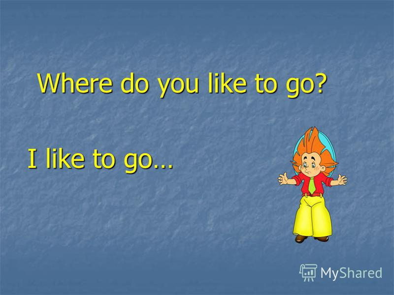 Where do you like to go? I like to go…