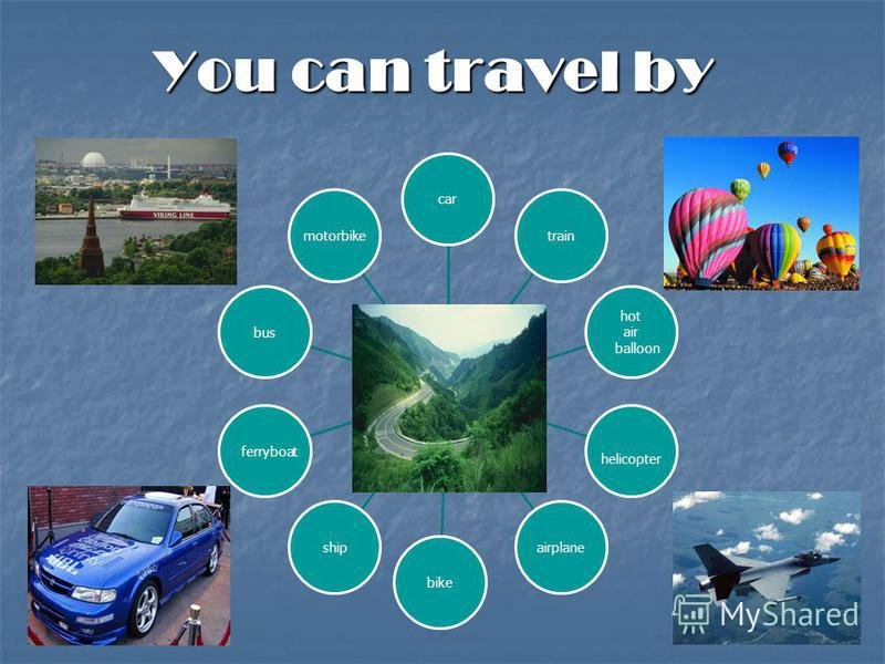 You can travel by cartrain hot air balloon helicopter airplanebikeship ferryboatbusmotorbike