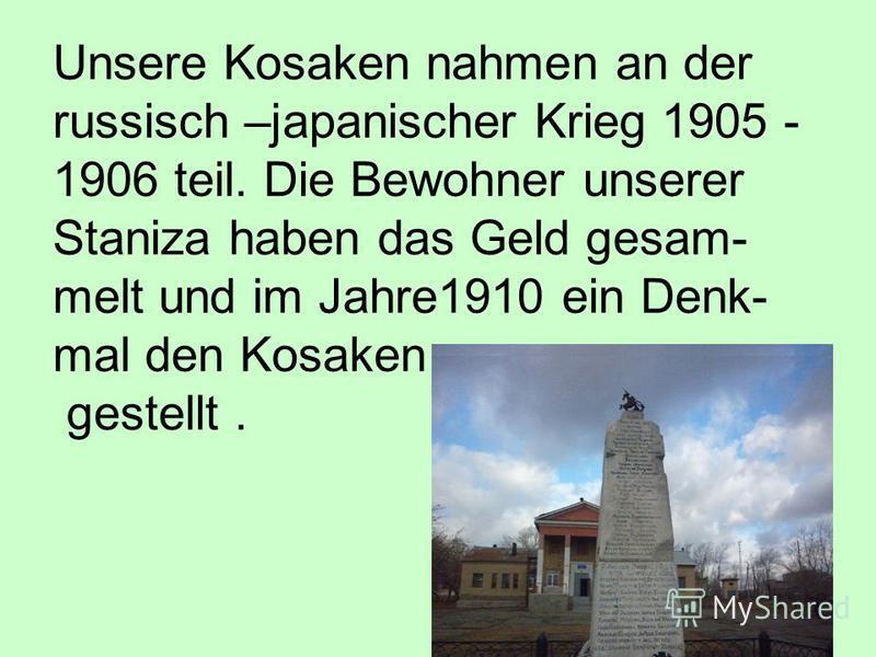 Unsere Kosaken nahmen an der russisch –japanischer Krieg 1905 - 1906 teil. Die Bewohner unserer Staniza haben das Geld gesam- melt und im Jahre1910 ein Denk- mal den Kosaken gestellt.