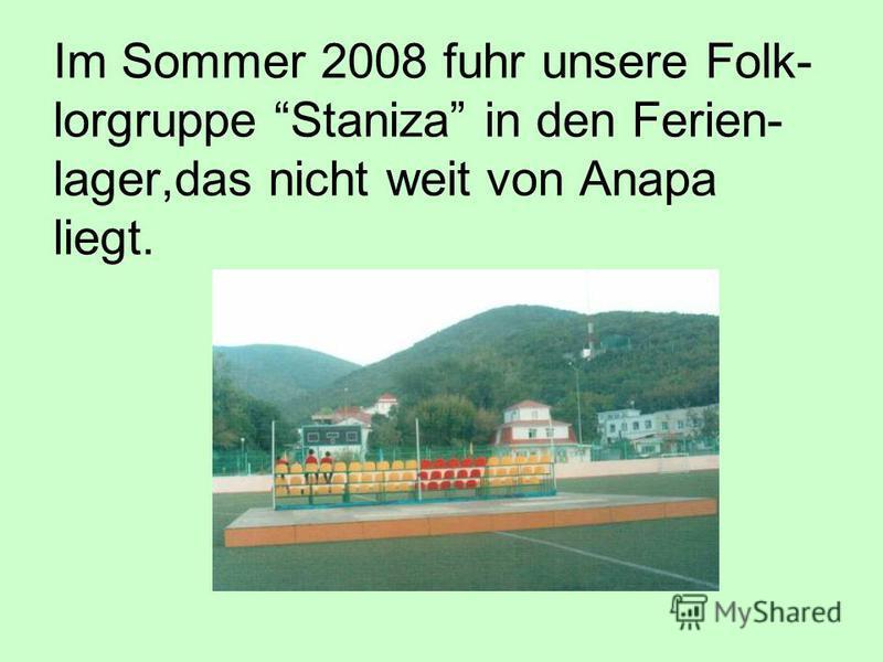 Im Sommer 2008 fuhr unsere Folk- lorgruppe Staniza in den Ferien- lager,das nicht weit von Anapa liegt.