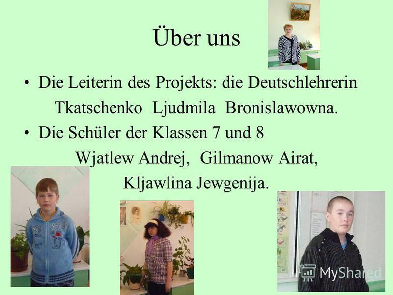 Über uns Die Leiterin des Projekts: die Deutschlehrerin Tkatschenko Ljudmila Bronislawowna. Die Schüler der Klassen 7 und 8 Wjatlew Andrej, Gilmanow Airat, Kljawlina Jewgenija.