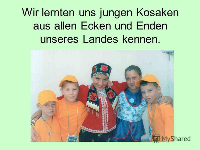 Wir lernten uns jungen Kosaken aus allen Ecken und Enden unseres Landes kennen.