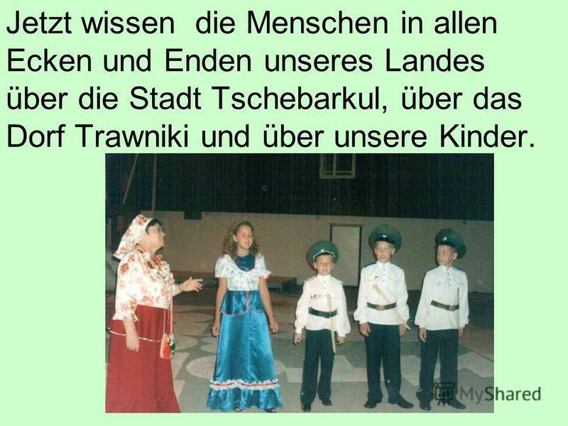 Jetzt wissen die Menschen in allen Ecken und Enden unseres Landes über die Stadt Tschebarkul, über das Dorf Trawniki und über unsere Kinder.