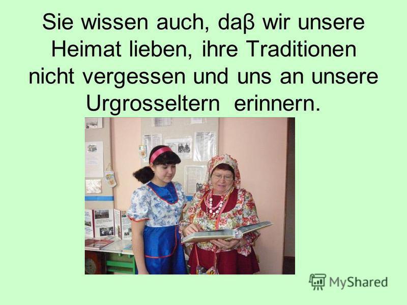 Sie wissen auch, daβ wir unsere Heimat lieben, ihre Traditionen nicht vergessen und uns an unsere Urgrosseltern erinnern.