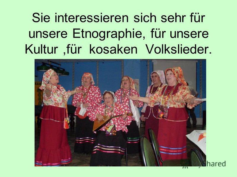 Sie interessieren sich sehr für unsere Etnographie, für unsere Kultur,für kosaken Volkslieder.