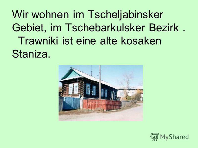 Wir wohnen im Tscheljabinsker Gebiet, im Tschebarkulsker Bezirk. Trawniki ist eine alte kosaken Staniza.