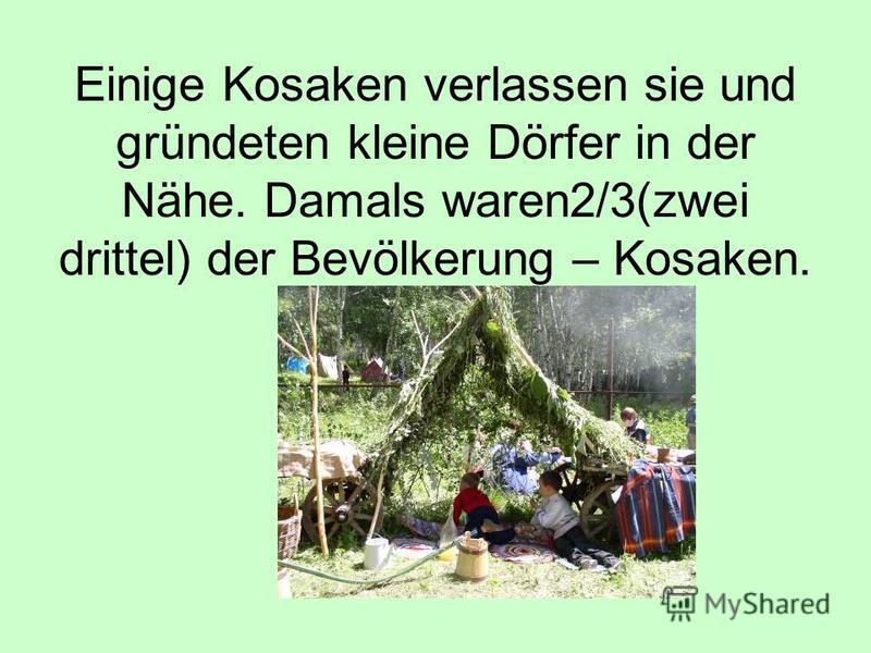 Einige Kosaken verlassen sie und gründeten kleine Dörfer in der Nähe. Damals waren2/3(zwei drittel) der Bevölkerung – Kosaken.