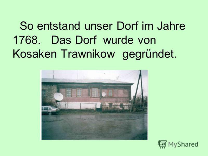 So entstand unser Dorf im Jahre 1768. Das Dorf wurde von Kosaken Trawnikow gegründet.