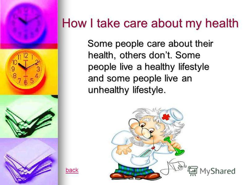 How I take care about my health Some people care about their health, others dont. Some people live a healthy lifestyle and some people live an unhealthy lifestyle. Some people care about their health, others dont. Some people live a healthy lifestyle