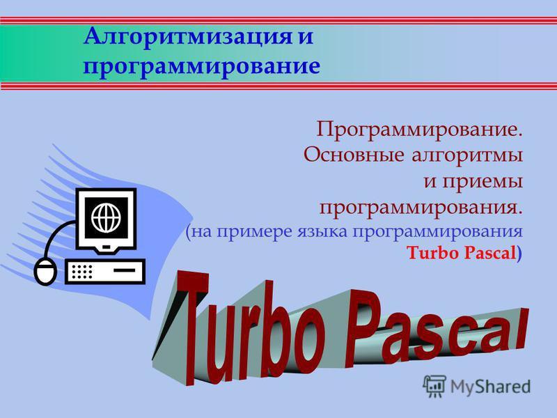 Алгоритмизация и программирование Программирование. Основные алгоритмы и приемы программирования. (на примере языка программирования Turbo Pascal)
