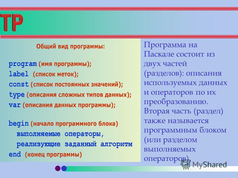 Программа на Паскале состоит из двух частей (разделов): описания используемых данных и операторов по их преобразованию. Вторая часть (раздел) также называется программным блоком (или разделом выполняемых операторов).