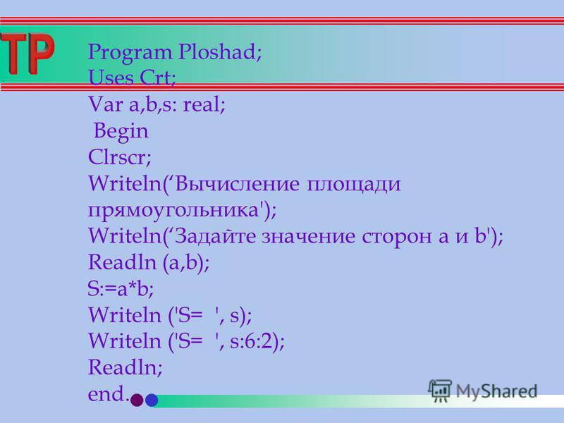 Program Ploshad; Uses Crt; Var a,b,s: real; Begin Clrscr; Writeln(Вычисление площади прямоугольника'); Writeln(Задайте значение сторон a и b'); Readln (a,b); S:=a*b; Writeln ('S= ', s); Writeln ('S= ', s:6:2); Readln; end.