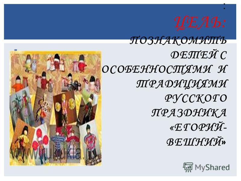 : ЦЕЛЬ: ПОЗНАКОМИТЬ ДЕТЕЙ С ОСОБЕННОСТЯМИ И ТРАДИЦИЯМИ РУССКОГО ПРАЗДНИКА «ЕГОРИЙ- ВЕШНИЙ »
