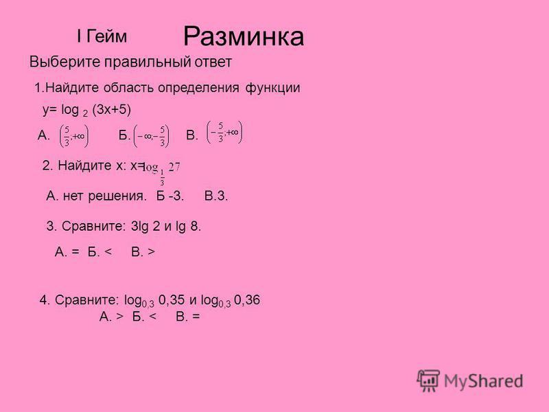 Разминка Выберите правильный ответ 1. Найдите область определения функции y= log 2 (3x+5) А. Б. В. 2. Найдите х: х= А. нет решения. Б -3. В.3. 3. Сравните: 3lg 2 и lg 8. А. = Б. 4. Сравните: log 0,3 0,35 и log 0,3 0,36 А. > Б. < В. = I Гейм