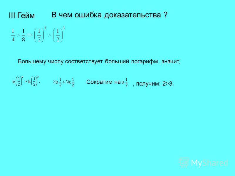 В чем ошибка доказательства ? III Гейм Большему числу соответствует больший логарифм, значит, Сократим на, получим: 2>3.