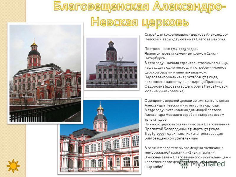 Старейшая сохранившаяся церковь Александро - Невской Лавры - двухэтажная Благовещенская. Построенная в 1717-1725 годах. Является первым каменным храмом Санкт - Петербурга. В 1720 году – начало строительства усыпальницы на двадцать одно место для погр