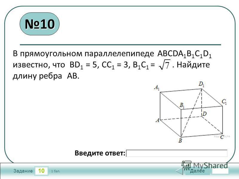 10 Задание Далее 1 бал. Введите ответ: 10 В прямоугольном параллелепипеде АВСDA 1 B 1 C 1 D 1 известно, что BD 1 = 5, CC 1 = 3, B 1 C 1 =. Найдите длину ребра AB.