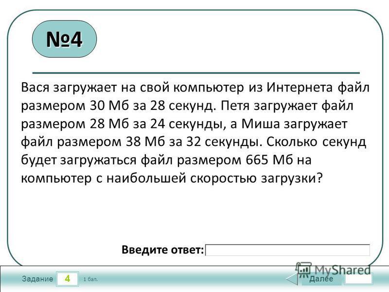 4 Задание Далее 1 бал. Введите ответ: Вася загружает на свой компьютер из Интернета файл размером 30 Мб за 28 секунд. Петя загружает файл размером 28 Мб за 24 секунды, а Миша загружает файл размером 38 Мб за 32 секунды. Сколько секунд будет загружать