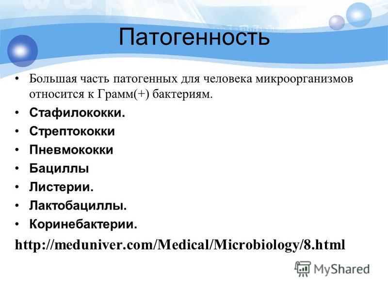 Патогенность Большая часть патогенных для человека микроорганизмов относится к Грамм(+) бактериям. Стафилококки. Стрептококки Пневмококки Бациллы Листерии. Лактобациллы. Коринебактерии. http://meduniver.com/Medical/Microbiology/8.html