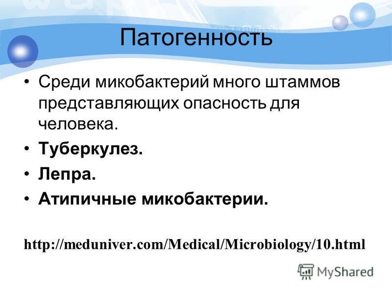 Патогенность Среди микобактерий много штаммов представляющих опасность для человека. Туберкулез. Лепра. Атипичные микобактерии. http://meduniver.com/Medical/Microbiology/10.html