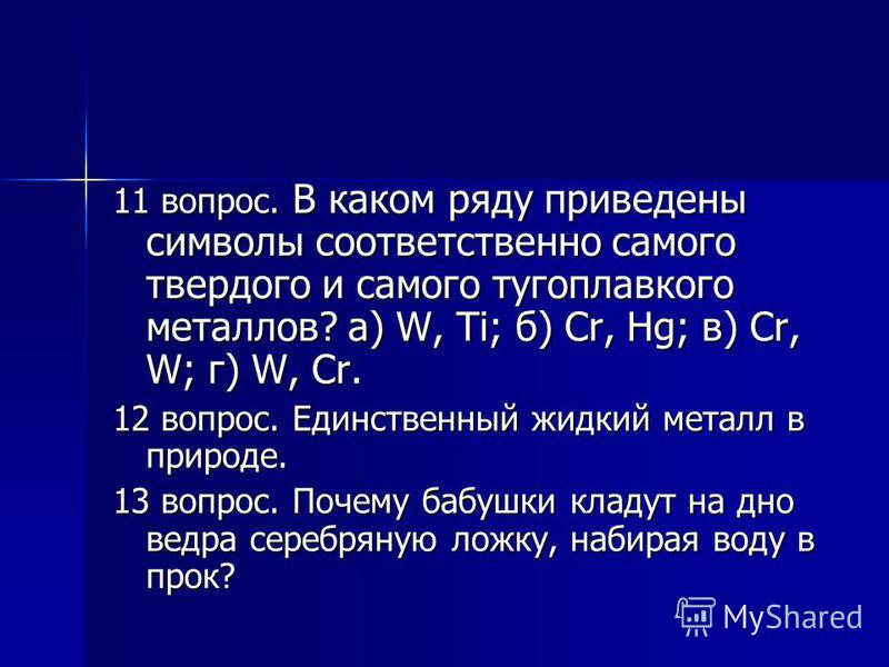 11 вопрос. В каком ряду приведены символы соответственно самого твердого и самого тугоплавкого металлов? а) W, Ti; б) Cr, Hg; в) Cr, W; г) W, Cr. 12 вопрос. Единственный жидкий металл в природе. 13 вопрос. Почему бабушки кладут на дно ведра серебряну