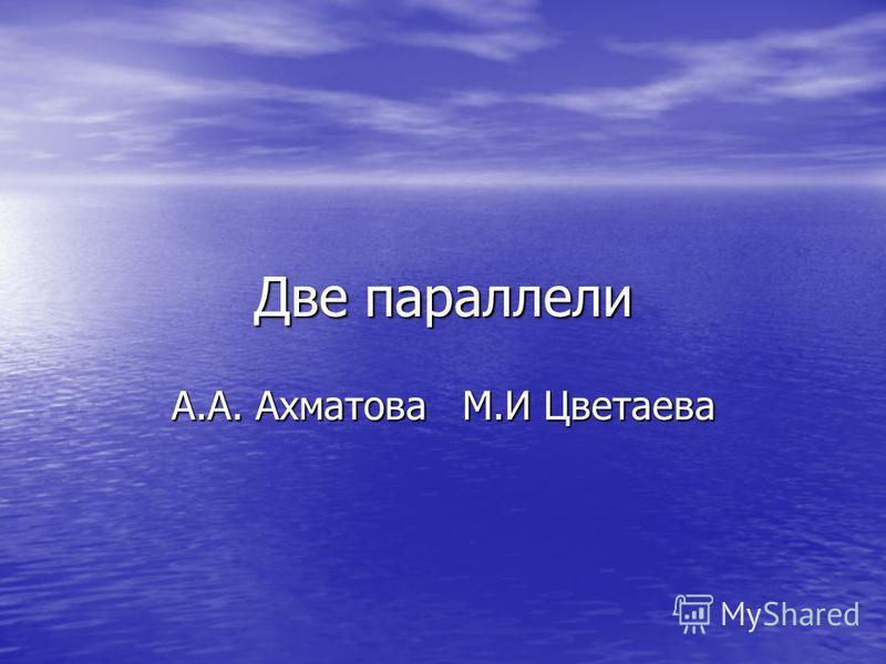 Две параллели А.А. Ахматова М М.И Цветаева