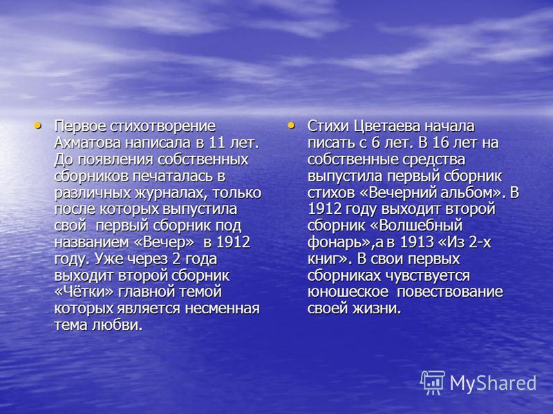Первое стихотворение Ахматова написала в 11 лет. До появления собственных сборников печаталась в различных журналах, только после которых выпустила свой первый сборник под названием «Вечер» в 1912 году. Уже через 2 года выходит второй сборник «Чётки»