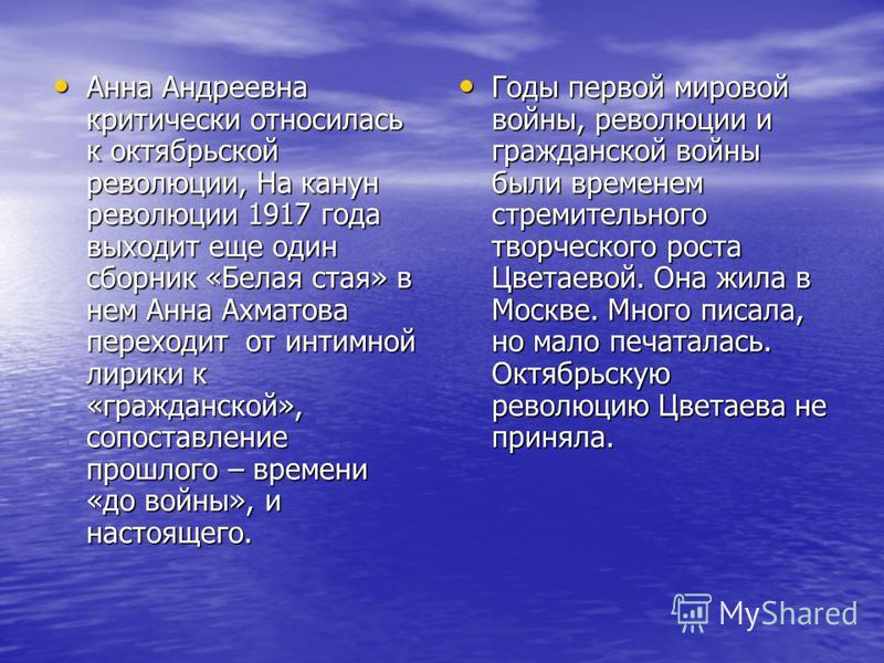 Анна Андреевна критически относилась к октябрьской революции, На канун революции 1917 года выходит еще один сборник «Белая стая» в нем Анна Ахматова переходит от интимной лирики к «гражданской», сопоставление прошлого – времени «до войны», и настояще