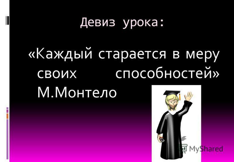 Девиз урока: «Каждый старается в меру своих способностей» М.Монтело