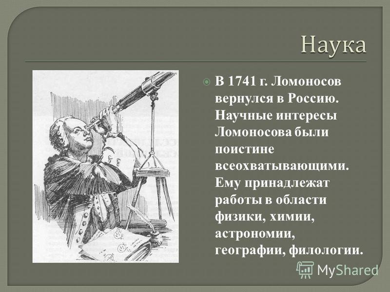 В 1741 г. Ломоносов вернулся в Россию. Научные интересы Ломоносова были поистине всеохватывающими. Ему принадлежат работы в области физики, химии, астрономии, географии, филологии.