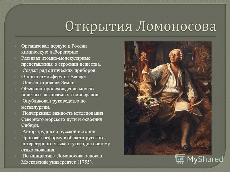 Организовал первую в России химическую лабораторию. Развивал атомно-молекулярные представления о строении вещества. Создал ряд оптических приборов. Открыл атмосферу на Венере. Описал строение Земли. Объяснил происхождение многих полезных ископаемых и