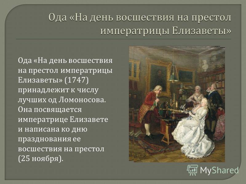 Ода « На день восшествия на престол императрицы Елизаветы » (1747) принадлежит к числу лучших од Ломоносова. Она посвящается императрице Елизавете и написана ко дню празднования ее восшествия на престол (25 ноября ).