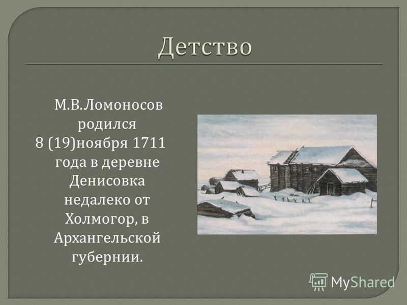М. В. Ломоносов родился 8 (19) ноября 1711 года в деревне Денисовка недалеко от Холмогор, в Архангельской губернии.
