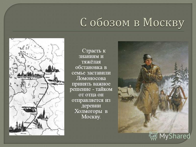 Страсть к знаниям и тяжёлая обстановка в семье заставили Ломоносова принять важное решение - тайком от отца он отправляется из деревни Холмогоры в Москву.